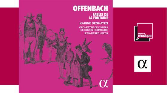Sortie CD : Jacques Offenbach: Fables de La Fontaine pièces orchestrales / Karine Deshayes - Jean-Pierre Haeck