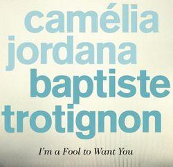 I am a fool to want you - CAMELIA JORDANA & BAPTISTE TROTIGNON