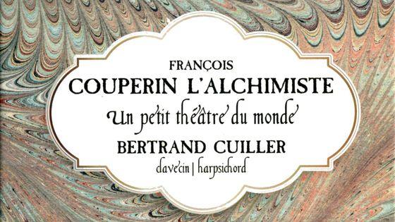 François Couperin, L'Alchimiste, un petit théâtre du monde. Bertrand Cuiller, clavecin